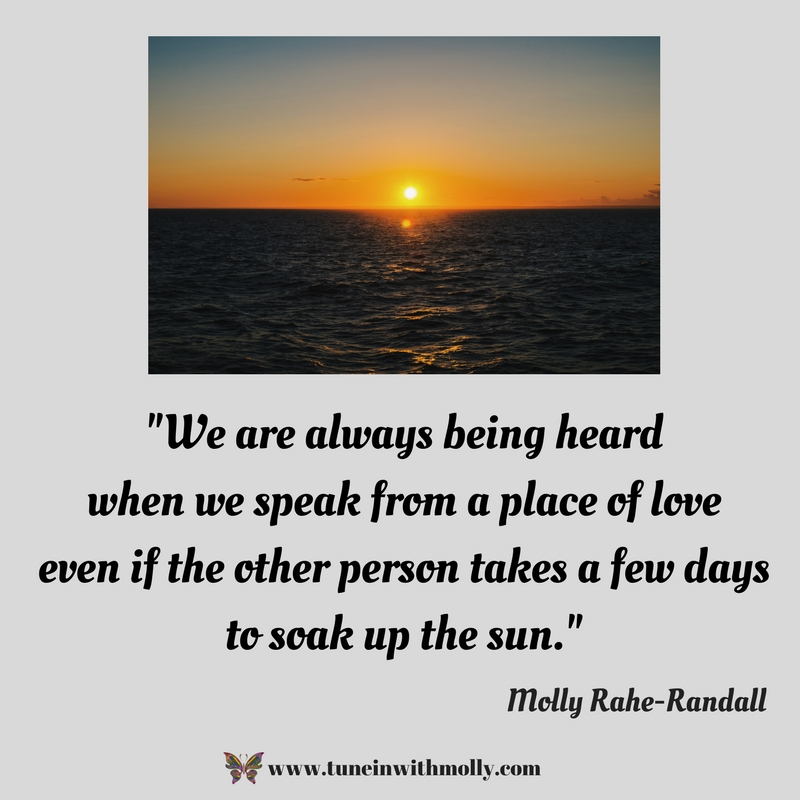 -We are always being heard when we speak from a place of love even if the other person takes a few days to soak up the sun.- (2)